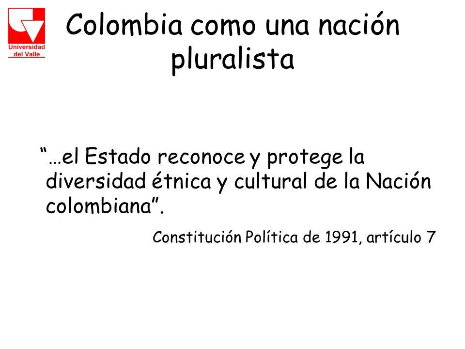 Colombia como una nación pluralista …el Estado reconoce y protege la diversidad étnica y cultural de la Nación colombiana.