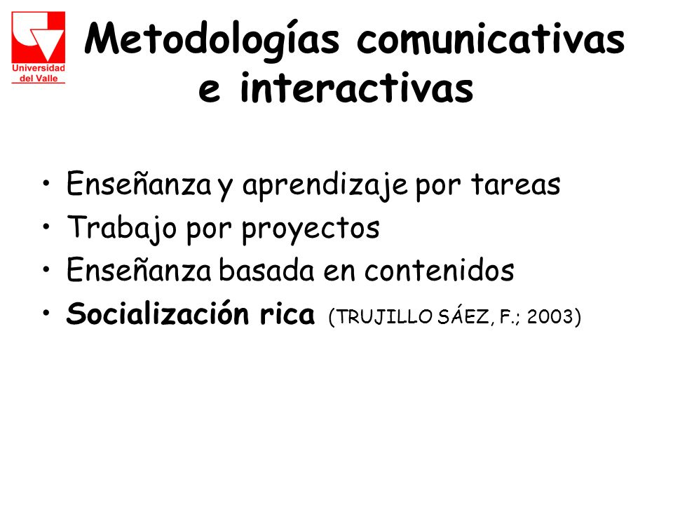 Metodologías comunicativas e interactivas Enseñanza y aprendizaje por tareas Trabajo por proyectos Enseñanza basada en contenidos Socialización rica (TRUJILLO SÁEZ, F.; 2003)
