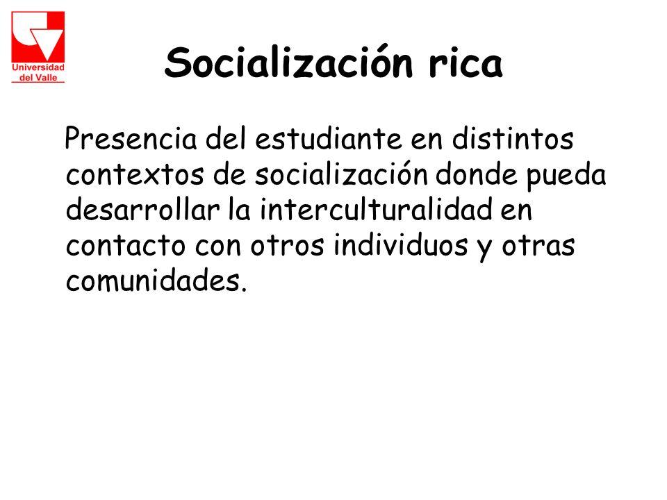 Socialización rica Presencia del estudiante en distintos contextos de socialización donde pueda desarrollar la interculturalidad en contacto con otros individuos y otras comunidades.