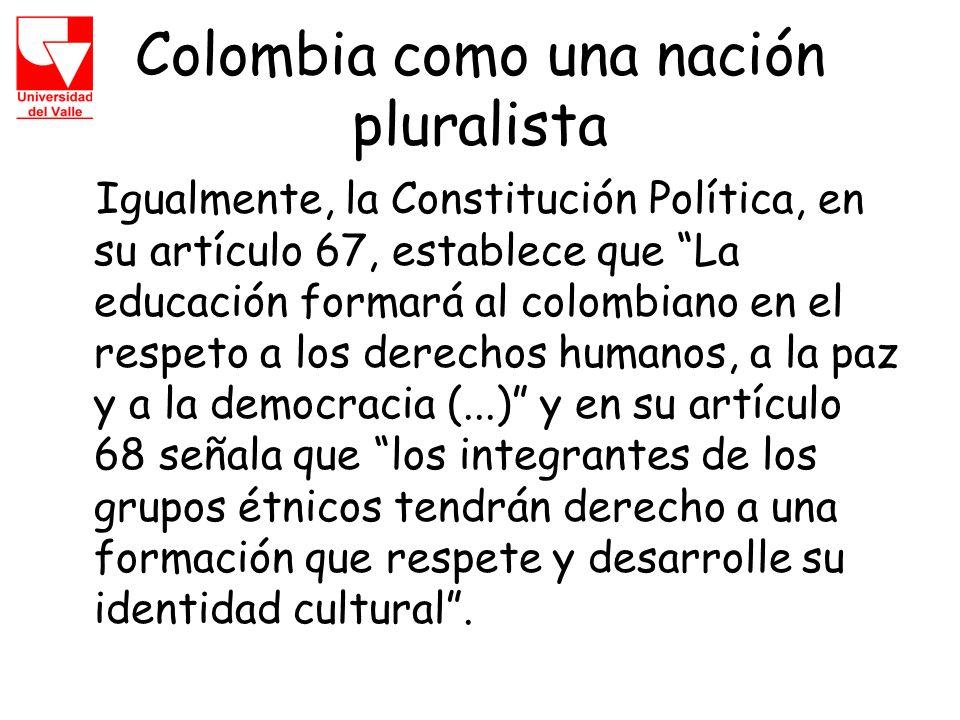 Colombia como una nación pluralista Igualmente, la Constitución Política, en su artículo 67, establece que La educación formará al colombiano en el respeto a los derechos humanos, a la paz y a la democracia (...) y en su artículo 68 señala que los integrantes de los grupos étnicos tendrán derecho a una formación que respete y desarrolle su identidad cultural.