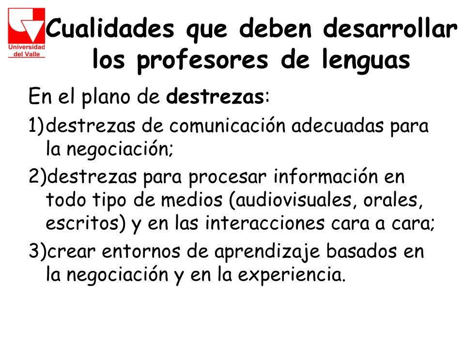 Cualidades que deben desarrollar los profesores de lenguas En el plano de destrezas: 1)destrezas de comunicación adecuadas para la negociación; 2)destrezas para procesar información en todo tipo de medios (audiovisuales, orales, escritos) y en las interacciones cara a cara; 3)crear entornos de aprendizaje basados en la negociación y en la experiencia.