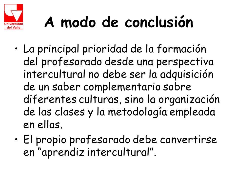A modo de conclusión La principal prioridad de la formación del profesorado desde una perspectiva intercultural no debe ser la adquisición de un saber complementario sobre diferentes culturas, sino la organización de las clases y la metodología empleada en ellas.