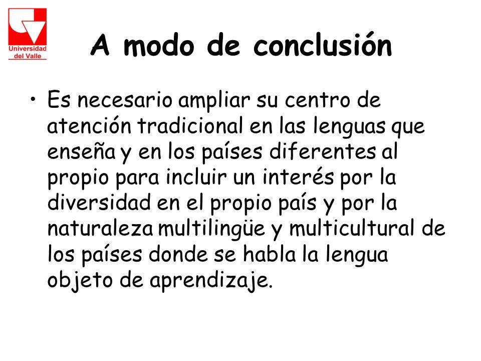 A modo de conclusión Es necesario ampliar su centro de atención tradicional en las lenguas que enseña y en los países diferentes al propio para incluir un interés por la diversidad en el propio país y por la naturaleza multilingüe y multicultural de los países donde se habla la lengua objeto de aprendizaje.