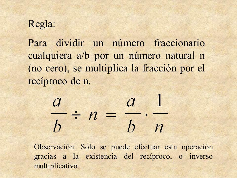 Regla: Para dividir un número fraccionario cualquiera a/b por un número natural n (no cero), se multiplica la fracción por el recíproco de n. Observac