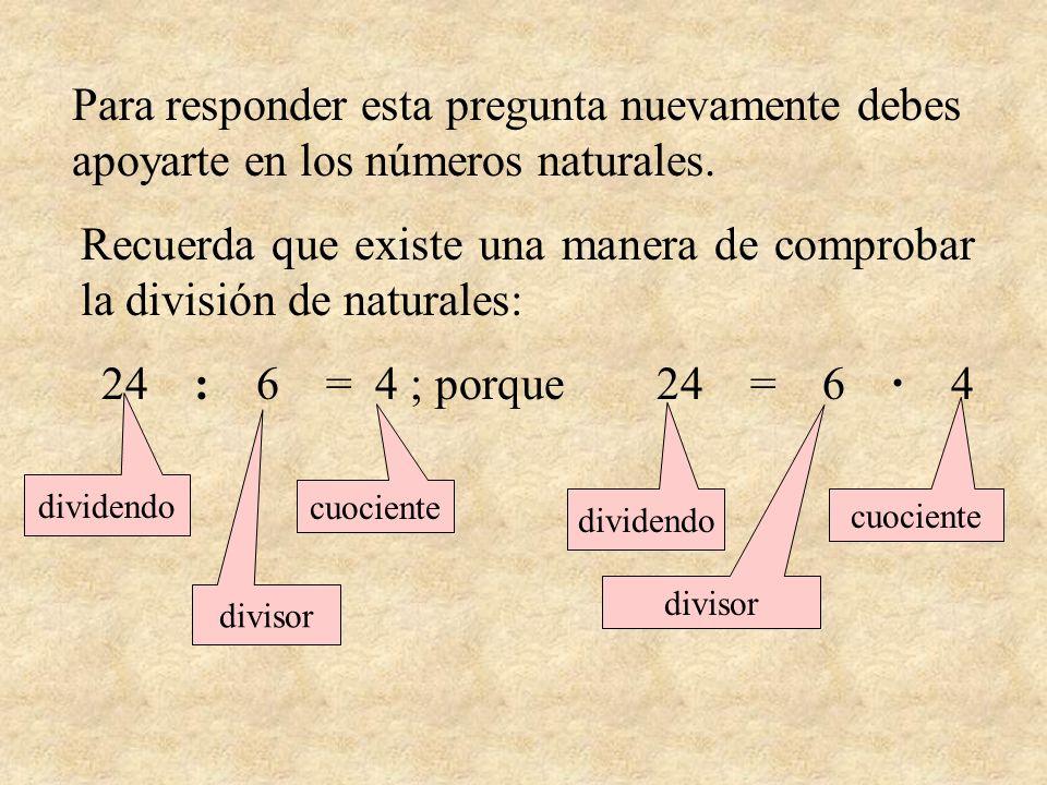 Para responder esta pregunta nuevamente debes apoyarte en los números naturales. Recuerda que existe una manera de comprobar la división de naturales: