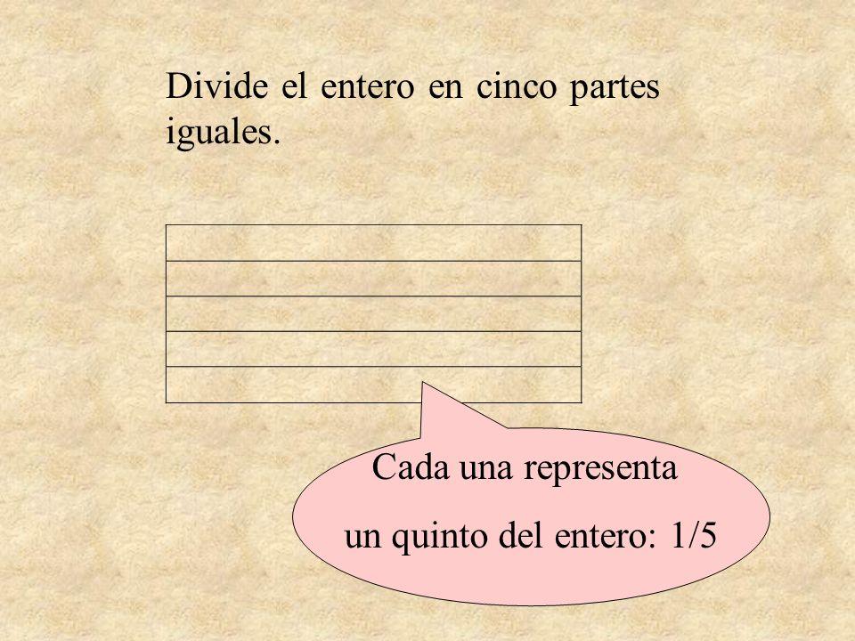 Divide el entero en cinco partes iguales. Cada una representa un quinto del entero: 1/5