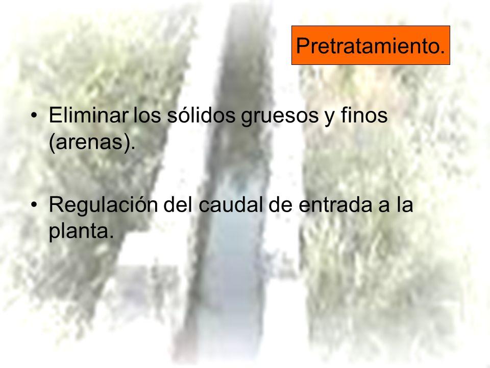Pretratamiento. Eliminar los sólidos gruesos y finos (arenas). Regulación del caudal de entrada a la planta.