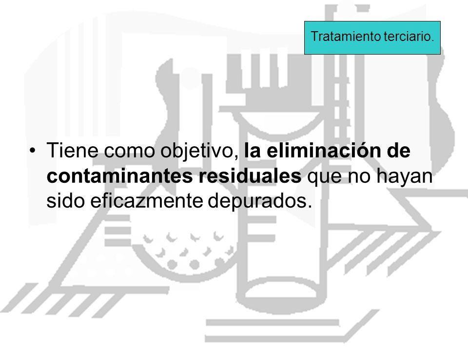 Tratamiento terciario. Tiene como objetivo, la eliminación de contaminantes residuales que no hayan sido eficazmente depurados.