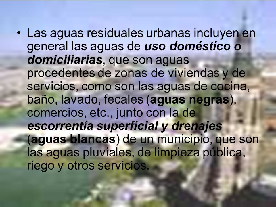Las aguas residuales urbanas incluyen en general las aguas de uso doméstico o domiciliarias, que son aguas procedentes de zonas de viviendas y de serv