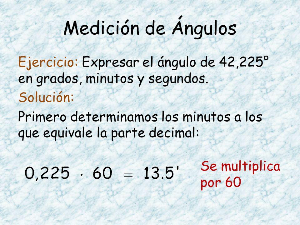 Medición de Ángulos Ejercicio: Expresar el ángulo de 42,225° en grados, minutos y segundos. Solución: Primero determinamos los minutos a los que equiv