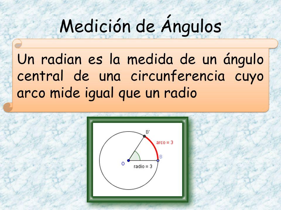 Medición de Ángulos Un radian es la medida de un ángulo central de una circunferencia cuyo arco mide igual que un radio
