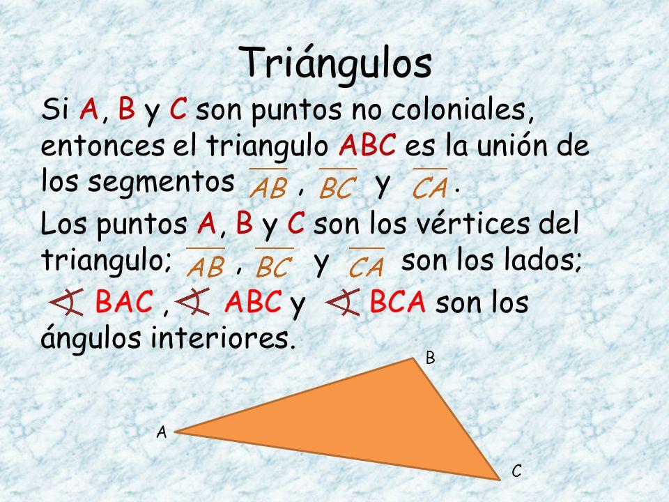 Triángulos Si A, B y C son puntos no coloniales, entonces el triangulo ABC es la unión de los segmentos, y. Los puntos A, B y C son los vértices del t
