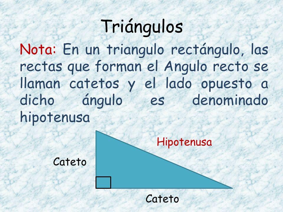 Triángulos Nota: En un triangulo rectángulo, las rectas que forman el Angulo recto se llaman catetos y el lado opuesto a dicho ángulo es denominado hi