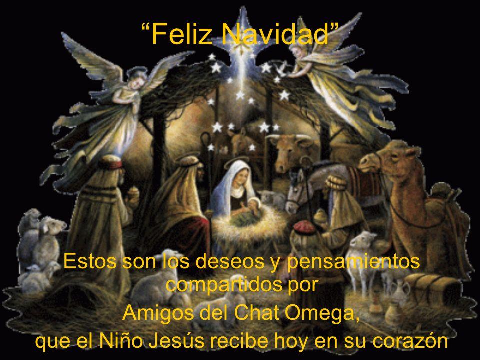 Feliz Navidad Estos son los deseos y pensamientos compartidos por Amigos del Chat Omega, que el Niño Jesús recibe hoy en su corazón