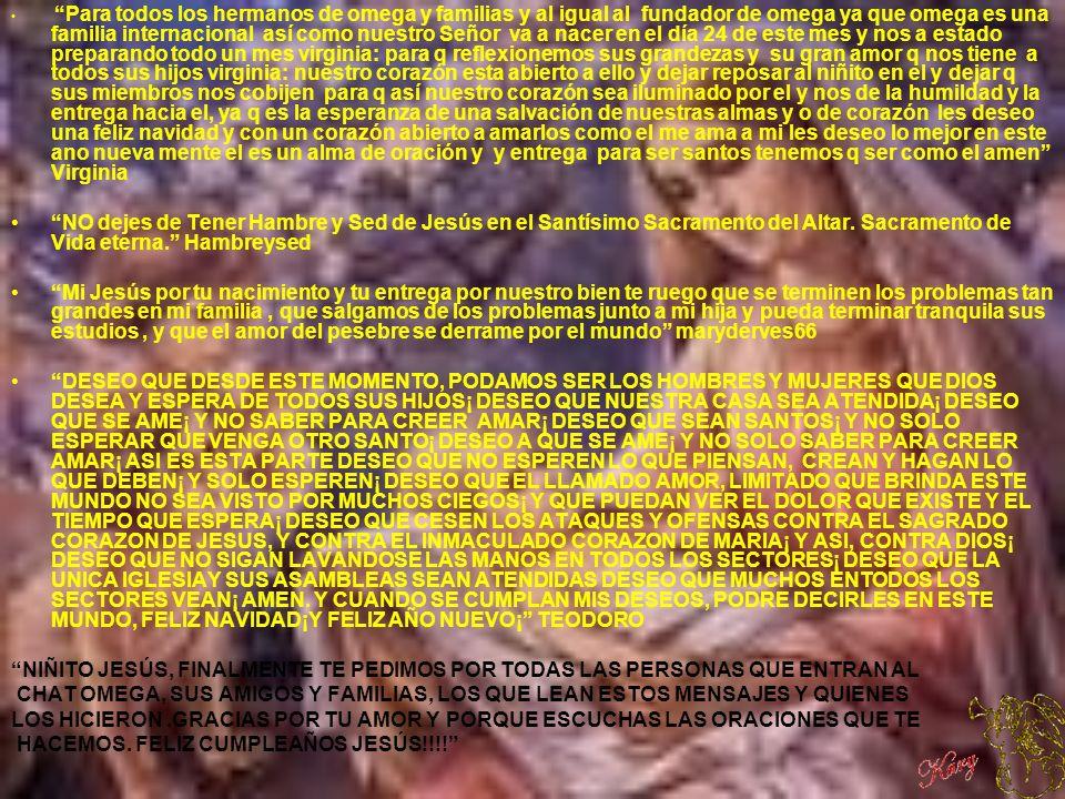 Para todos los hermanos de omega y familias y al igual al fundador de omega ya que omega es una familia internacional así como nuestro Señor va a nacer en el día 24 de este mes y nos a estado preparando todo un mes virginia: para q reflexionemos sus grandezas y su gran amor q nos tiene a todos sus hijos virginia: nuestro corazón esta abierto a ello y dejar reposar al niñito en el y dejar q sus miembros nos cobijen para q así nuestro corazón sea iluminado por el y nos de la humildad y la entrega hacia el, ya q es la esperanza de una salvación de nuestras almas y o de corazón les deseo una feliz navidad y con un corazón abierto a amarlos como el me ama a mi les deseo lo mejor en este ano nueva mente el es un alma de oración y y entrega para ser santos tenemos q ser como el amen Virginia NO dejes de Tener Hambre y Sed de Jesús en el Santísimo Sacramento del Altar.