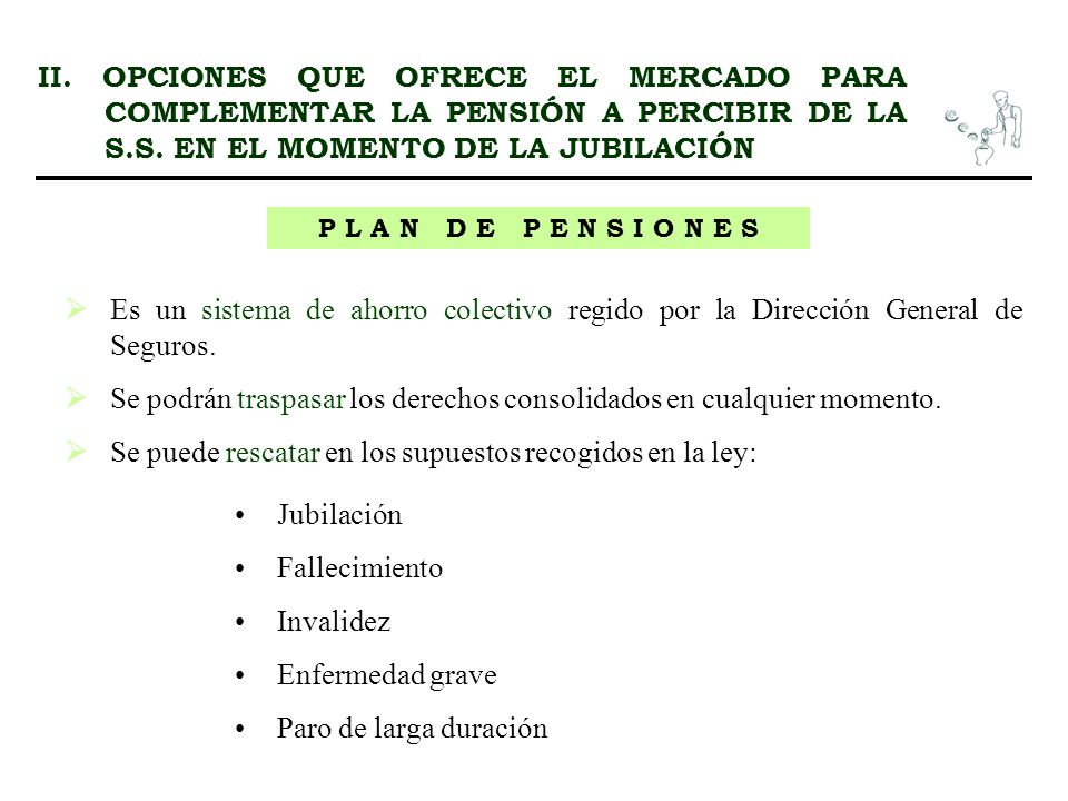 II. OPCIONES QUE OFRECE EL MERCADO PARA COMPLEMENTAR LA PENSIÓN A PERCIBIR DE LA S.S. EN EL MOMENTO DE LA JUBILACIÓN P L A N D E P E N S I O N E S Es
