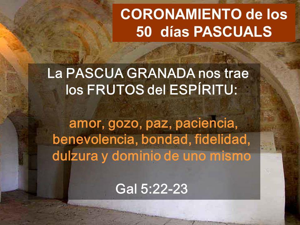 La PASCUA GRANADA nos trae los FRUTOS del ESPÍRITU: amor, gozo, paz, paciencia, benevolencia, bondad, fidelidad, dulzura y dominio de uno mismo Gal 5:22-23 CORONAMIENTO de los 50 días PASCUALS
