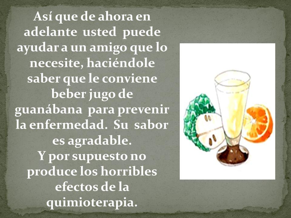 Así que de ahora en adelante usted puede ayudar a un amigo que lo necesite, haciéndole saber que le conviene beber jugo de guanábana para prevenir la