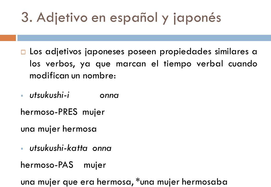 3. Adjetivo en español y japonés Los adjetivos japoneses poseen propiedades similares a los verbos, ya que marcan el tiempo verbal cuando modifican un