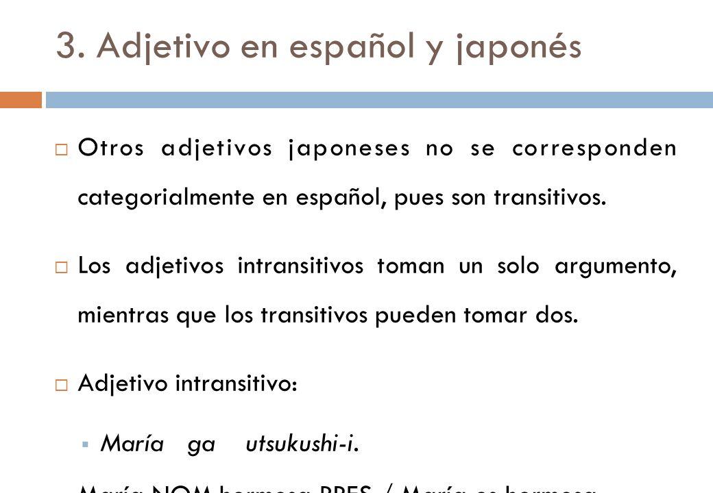 3. Adjetivo en español y japonés Otros adjetivos japoneses no se corresponden categorialmente en español, pues son transitivos. Los adjetivos intransi
