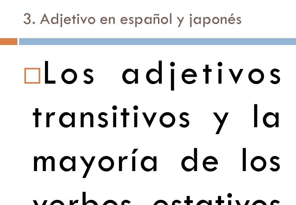 3. Adjetivo en español y japonés Los adjetivos transitivos y la mayoría de los verbos estativos se comportan sintácticamente de la misma manera, toman