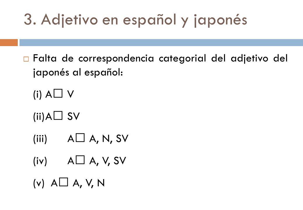 3. Adjetivo en español y japonés Falta de correspondencia categorial del adjetivo del japonés al español: (i)A V (ii)A SV (iii)A A, N, SV (iv)A A, V,