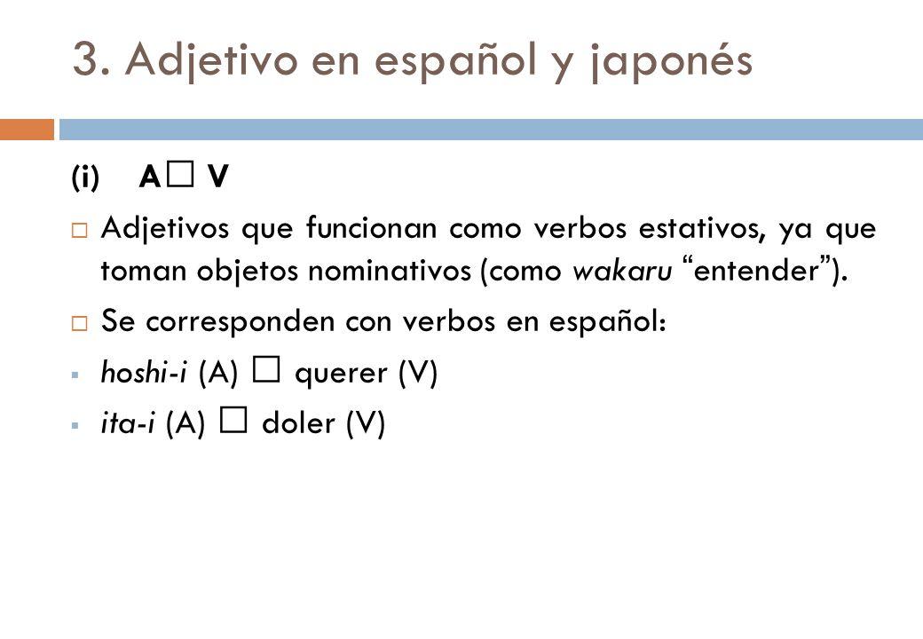 3. Adjetivo en español y japonés (i) A V Adjetivos que funcionan como verbos estativos, ya que toman objetos nominativos (como wakaru entender). Se co