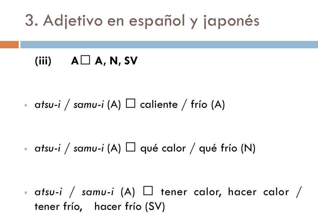 3. Adjetivo en español y japonés (iii)A A, N, SV atsu-i / samu-i (A) caliente / frío (A) atsu-i / samu-i (A) qué calor / qué frío (N) atsu-i / samu-i
