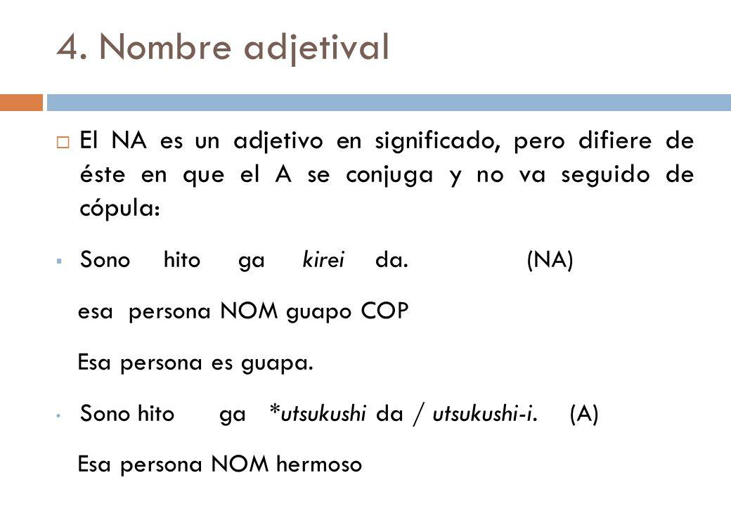 4. Nombre adjetival El NA es un adjetivo en significado, pero difiere de éste en que el A se conjuga y no va seguido de cópula: Sono hito ga kirei da.