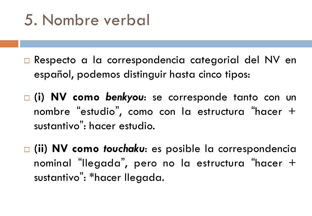 5. Nombre verbal Respecto a la correspondencia categorial del NV en español, podemos distinguir hasta cinco tipos: (i) NV como benkyou: se corresponde