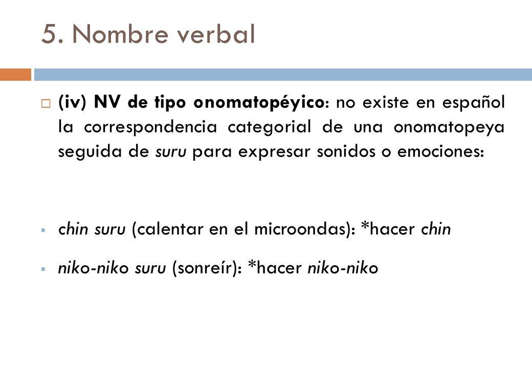 5. Nombre verbal (iv) NV de tipo onomatopéyico: no existe en español la correspondencia categorial de una onomatopeya seguida de suru para expresar so