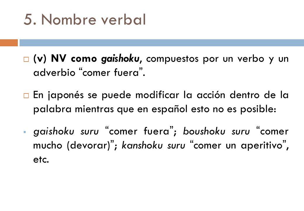 5. Nombre verbal (v) NV como gaishoku, compuestos por un verbo y un adverbio comer fuera. En japonés se puede modificar la acción dentro de la palabra