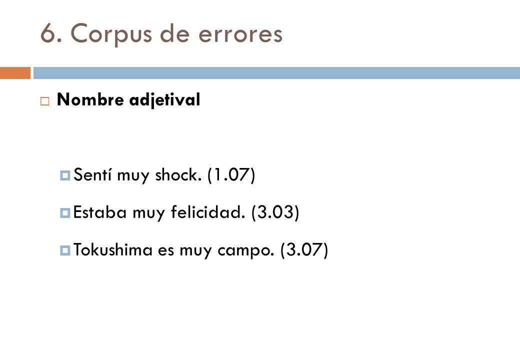 6. Corpus de errores Nombre adjetival Sentí muy shock. (1.07) Estaba muy felicidad. (3.03) Tokushima es muy campo. (3.07)