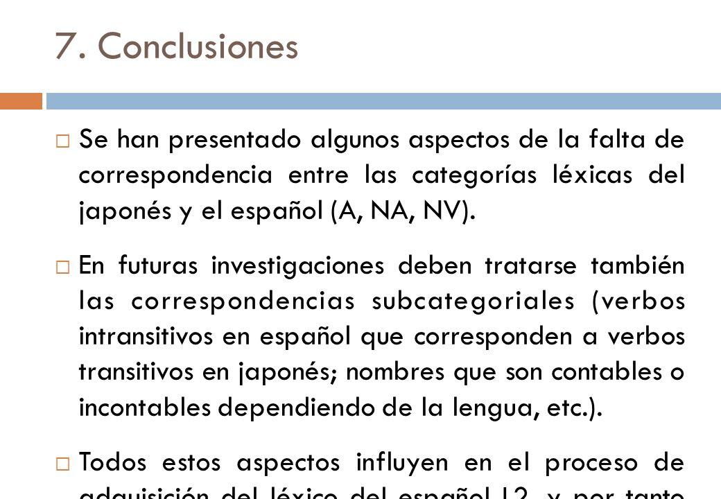 7. Conclusiones Se han presentado algunos aspectos de la falta de correspondencia entre las categorías léxicas del japonés y el español (A, NA, NV). E