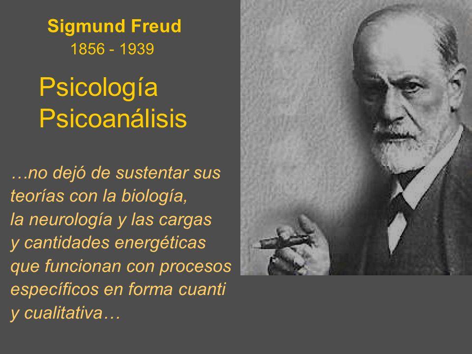 Psicología Psicoanálisis Sigmund Freud 1856 - 1939 …no dejó de sustentar sus teorías con la biología, la neurología y las cargas y cantidades energéti