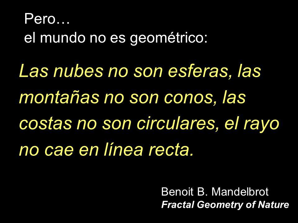 Las nubes no son esferas, las montañas no son conos, las costas no son circulares, el rayo no cae en línea recta. Benoit B. Mandelbrot Fractal Geometr