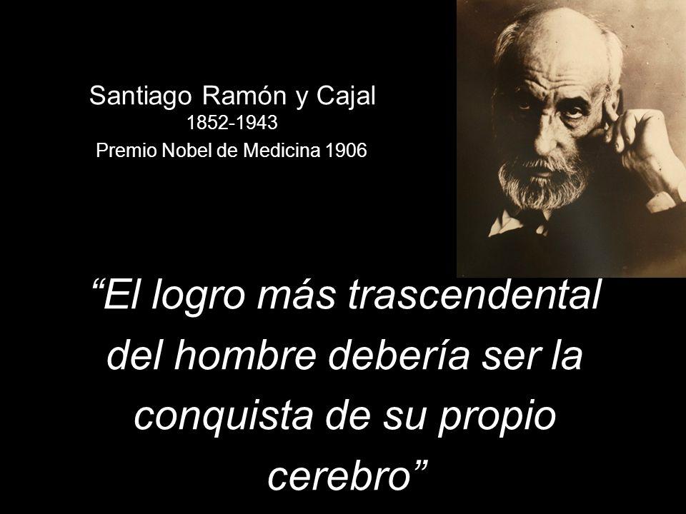 Santiago Ramón y Cajal 1852-1943 Premio Nobel de Medicina 1906 El logro más trascendental del hombre debería ser la conquista de su propio cerebro