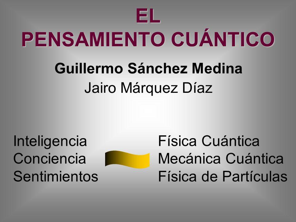 EL PENSAMIENTO CUÁNTICO Guillermo Sánchez Medina Jairo Márquez Díaz Inteligencia Conciencia Sentimientos Física Cuántica Mecánica Cuántica Física de P