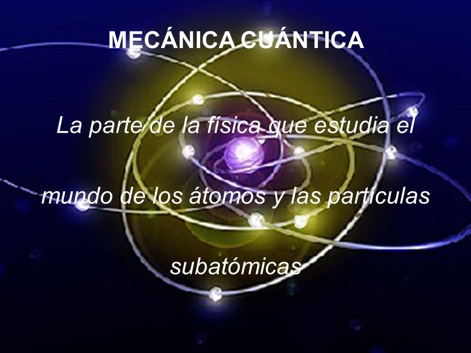 MECÁNICA CUÁNTICA La parte de la física que estudia el mundo de los átomos y las partículas subatómicas
