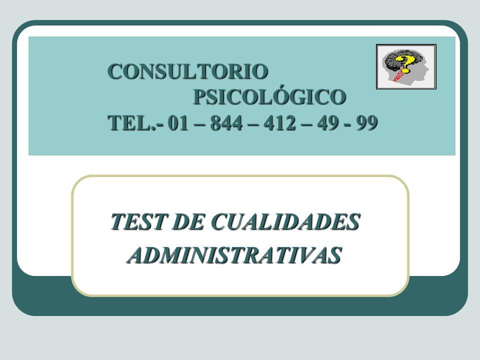 CONSULTORIO PSICOLÓGICO TEL.- 01 – 844 – 412 – 49 - 99 TEST DE CUALIDADES ADMINISTRATIVAS