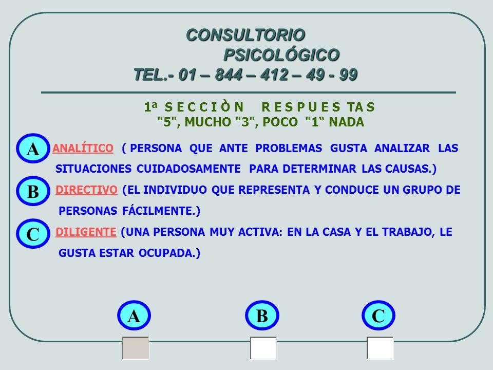 2ª S E C C I Ò N R E S P U E S TA S 5 , MUCHO 3 , POCO 1 NADA EVALUADOR (PARA TOMAR UNA DECISIÓN EVALÚA LAS ALTERNATIVAS Y DEFINE CON CLARIDAD LOS RIESGOS, OPORTUNIDADES E IMPORTANCIA DE CADA UNA.) VENDEDOR (PERSONA QUE INFLUENCIA A OTROS, CON FACILIDAD DE PALABRA Y CONVENCE DE SUS PUNTOS DE VISTA) INTUITIVO (PERSONA QUE RECIBE PROBLEMAS Y OPORTUNIDADES EN UNA SITUACIÓN, PARTIENDO DE DATOS PRECISOS) A A CONSULTORIO PSICOLÓGICO TEL.- 01 – 844 – 412 – 49 - 99 BC B C