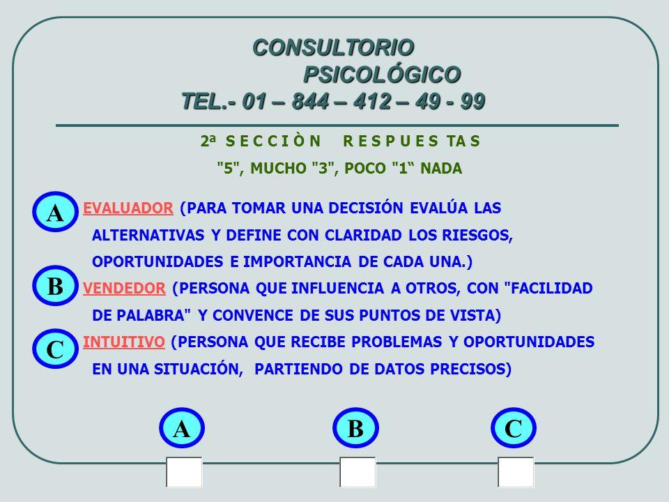 3ª S E C C I Ò N R E S P U E S TA S 5 , MUCHO 3 , POCO 1 NADA ABSTRACTO (IDEALISTA: CONCEPTUALIZA FÁCILMENTE LAS TEORÍAS O HECHOS: SE INTERESA POR APREDER TEORÍA QUE SE RELACIONEN CON SU TRABAJO.) EMOTIVO (EXPRESA, SENSIBLE, REACCIONA EMOTIVAMENTE A LO QUE LE RODEA.) CONCRETO EXPRESA EN POCAS PALABRAS LO QUE PIENSA, EVITA RODEOS, VA AL GRANO .) A A CONSULTORIO PSICOLÓGICO TEL.- 01 – 844 – 412 – 49 - 99 BC B C