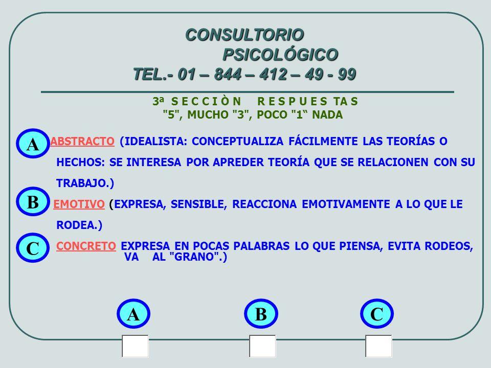 4ª S E C C I Ò N R E S P U E S TA S 5 , MUCHO 3 , POCO 1 NADA FUTURISTA (PERSONA QUE PIENSA EN EL MAÑANA, PROYECTAR ACCIONES A REALIZAR; PRECAVIDAMENTE.) CONVINCENTE (SEGURO DE SÍ MISMO Y CUANDO EXPRESA SUS OPINIONES INFLUENCIA A OTROS.) ARRIESGADO (TOMA RIESGOS, PLANTEA METAS DIFÍCILES DE LOGRAR Y LE GUSTA LOS JUEGOS DE AZAR: AUDAZ) A A CONSULTORIO PSICOLÓGICO TEL.- 01 – 844 – 412 – 49 - 99 BC B C