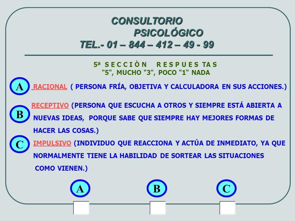 6ª S E C C I Ò N R E S P U E S TA S 5 , MUCHO 3 , POCO 1 NADA OBSERVADOR (LE GUSTA OBSERVAR, PENSAR Y VER LAS SITUACIONES Y/O PROBLEMAS DESDE MUCHOS ÁNGULOS) DEDUCTIVO ANTE PROBLEMAS BUSCA LAS CAUSAS; Y DEFINE LO IMPORTANTE Y APLICABLE EN LA PRÁCTICA ABIERTO (EXPRESA FÁCILMENTE SENTIMIENTOS, OPINIONES O ACTOS; EXTROVERTIDO.) A A CONSULTORIO PSICOLÓGICO TEL.- 01 – 844 – 412 – 49 - 99 BC B C