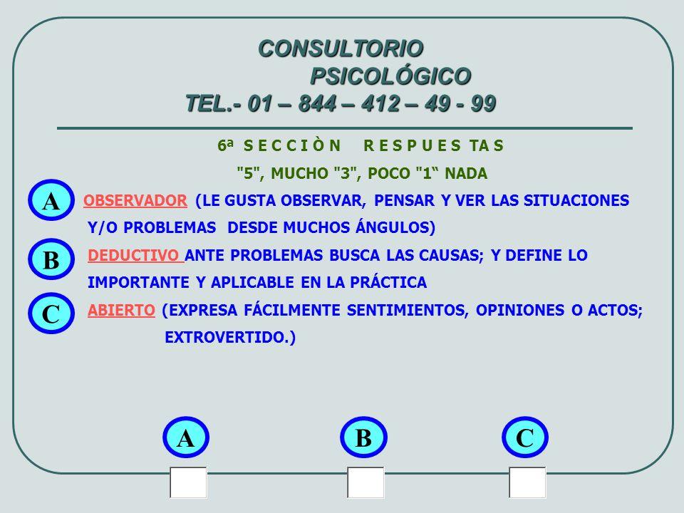 7ª S E C C I Ò N R E S P U E S TA S 5 , MUCHO 3 , POCO 1 NADA METÓDICO (PERSONA ORDENADA, DETALLISTA EN SU TRABAJO, PUNTUAL Y PRECISA EN ACIONES Y EXPRESIONES.) MOTIVADOR (LOGRA ENTUSIASMAR A LOS QUE LE RODEAN PARA DESEMPEÑAR SUS ACTIVIDADES.) EMPÍRICO (SOLUCIONA LOS PROBLEMAS A TRAVÉS DE PRUEBAS DE ENSAYO Y ERROR, O SEA, PROBADO.) A A CONSULTORIO PSICOLÓGICO TEL.- 01 – 844 – 412 – 49 - 99 BC B C