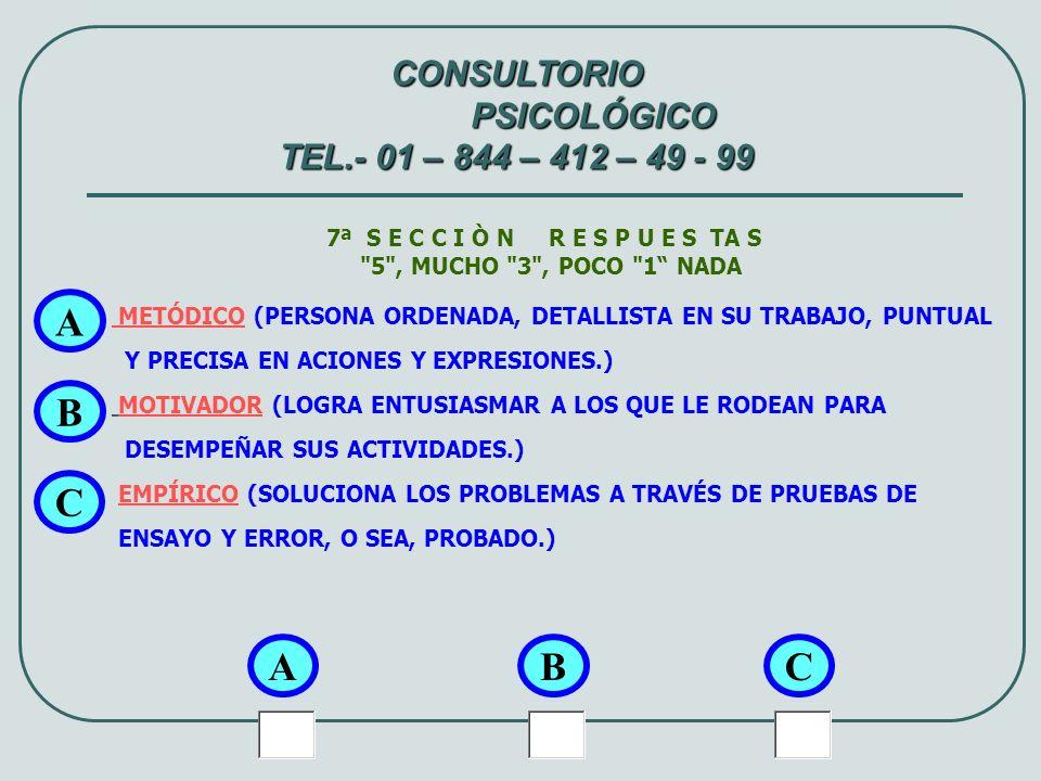 8ª S E C C I Ò N R E S P U E S TA S 5 , MUCHO 3 , POCO 1 NADA REFLEXIVO (PIENSA Y MEDITA SUS ACCIONES ANTES DE ACTUAR.) AMIGABLE (PUEDE RELACIONARSE Y CONVIVIR CON DIFERENTES INDIVIDUOS FÁCILMENTE.) PRACTICO (ANTE PROBLEMAS BUSCA Y DA SOLUCIONES SIMPLES Y APLICABLES.) A A CONSULTORIO PSICOLÓGICO TEL.- 01 – 844 – 412 – 49 - 99 BC B C