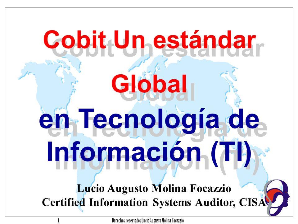 Derechos reservados Lucio Augusto Molina Focazzio 1 Cobit Un estándar Global en Tecnología de Información (TI) Cobit Un estándar Global en Tecnología de Información (TI) Lucio Augusto Molina Focazzio Certified Information Systems Auditor, CISA
