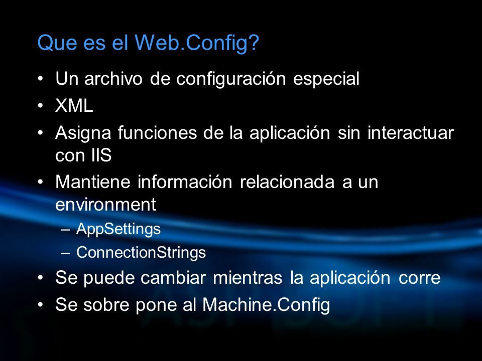 Un archivo de configuración especial XML Asigna funciones de la aplicación sin interactuar con IIS Mantiene información relacionada a un environment –AppSettings –ConnectionStrings Se puede cambiar mientras la aplicación corre Se sobre pone al Machine.Config
