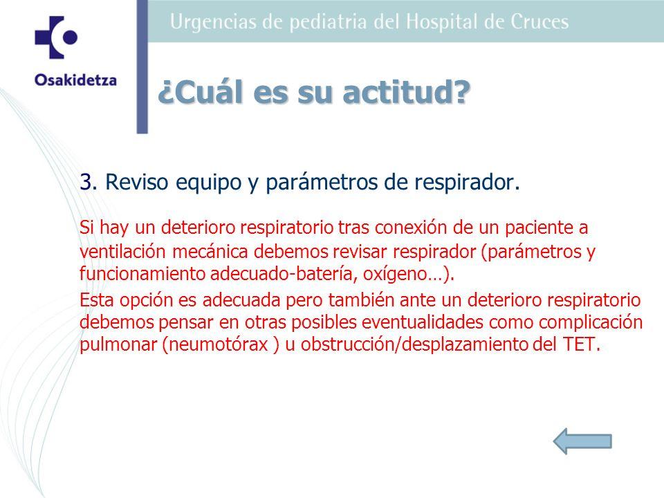 3. Reviso equipo y parámetros de respirador. Si hay un deterioro respiratorio tras conexión de un paciente a ventilación mecánica debemos revisar resp