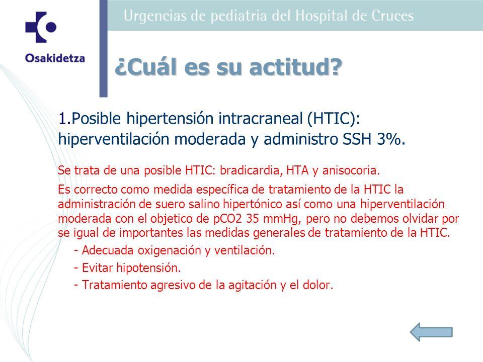 1.Posible hipertensión intracraneal (HTIC): hiperventilación moderada y administro SSH 3%. Se trata de una posible HTIC: bradicardia, HTA y anisocoria